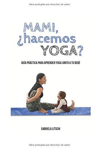 Mami, ¿Hacemos Yoga?: Guía Práctica para aprender yoga junto a tu bebé