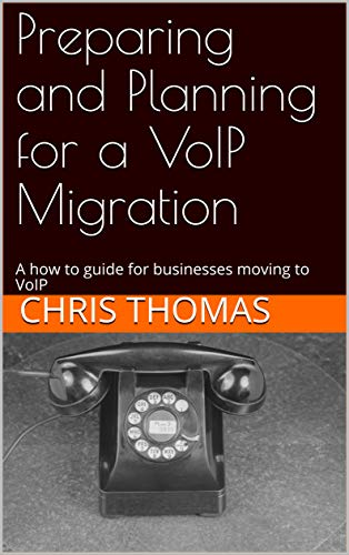 Preparing and Planning for a VoIP Migration: A how to guide for businesses...