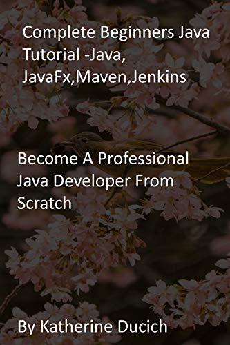 Complete Beginners Java Tutorial -Java, JavaFx,Maven,Jenkins: Become A Professional Java Developer From Scratch