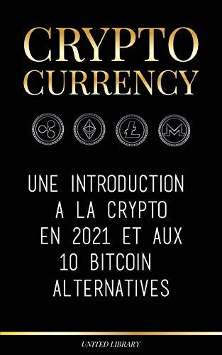 Cryptocurrency: A 2021 Introduction à Crypto & 10 Bitcoin Alternatives (Ethereum, Litecoin, Cardano, Polkadot, Bitcoin Cash, Stellar, Tether, Monero, Dogecoin & Ripple)