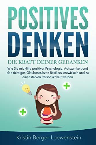 POSITIVES DENKEN - Die Kraft Deiner Gedanken: Wie Sie mit Hilfe positiver Psychologie, Achtsamkeit und den richtigen Glaubenssätzen Resilienz entwickeln und zu einer starken Persönlichkeit werden