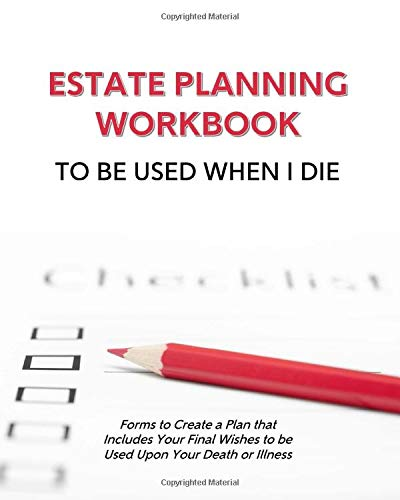 Estate Planning Workbook To Be Used When I Die - Forms to Create a Plan that Includes Your Final Wishes to be Used Upon Your Death or Illness