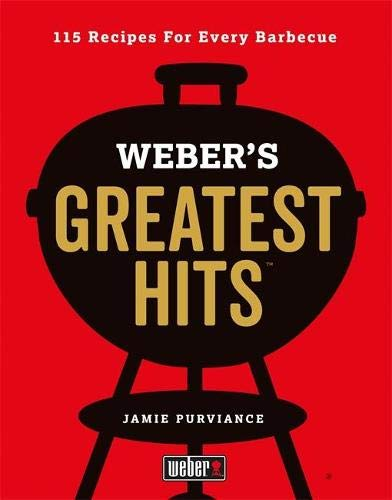 Weber's Greatest Hits: 115 Recipes For Every Barbecue
