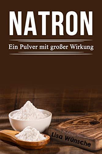 Natron; Ein Pulver mit großer Wirkung, Das Handbuch für mehr Schönheit, Gesundheit und sogar für den Haushalt