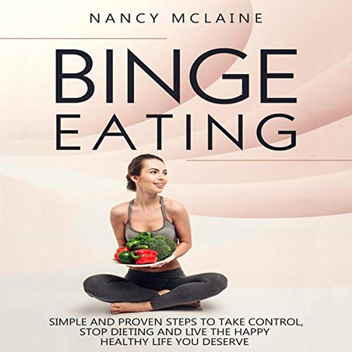 Binge Eating: Simple and Proven Steps to Take Control, Stop Dieting and Live the Happy Healthy Life You Deserve audiobook cover art