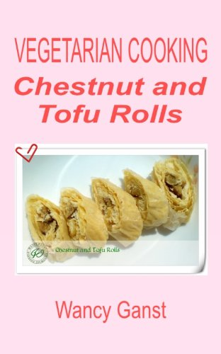 Vegetarian Cooking: Chestnut and Tofu Rolls (Vegetarian Cooking - Snacks or Desserts Book 70) (English Edition)
