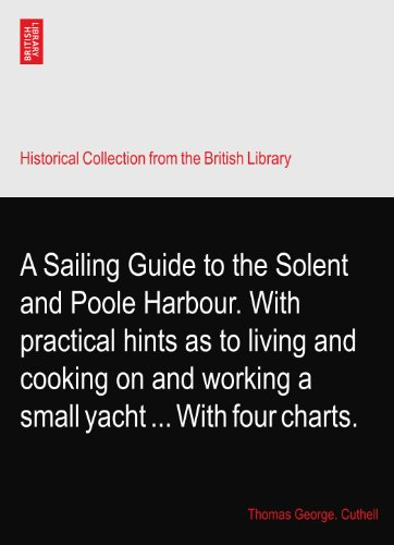 A Sailing Guide to the Solent and Poole Harbour. With practical hints as to living and cooking on and working a small yacht ... With four charts.
