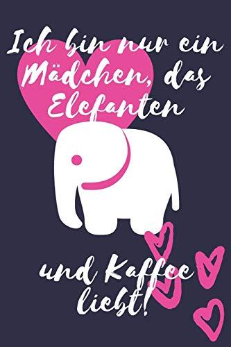 Ich bin nur ein Mädchen, das Elefanten und Kaffee liebt!: Elefant geschenk Damen Frauen Liniertes Notizbuch oder Journal zum selber ausfüllen