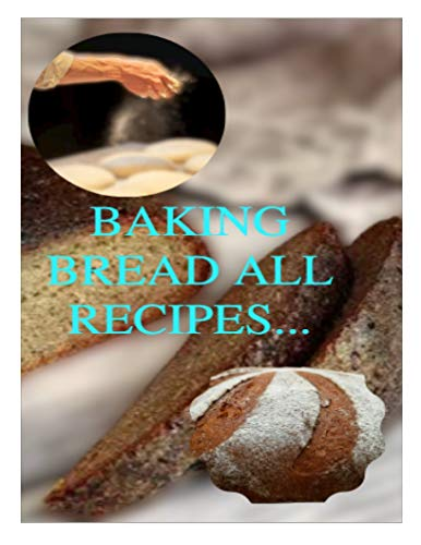Baking Bread All Recipes: Start Your Own Bakery with This Bread Making Bible (English Edition)