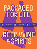 Packaged for Life - Beer, Wine, & Spirits: Modern Packaging Design Solutions for Everyday Products