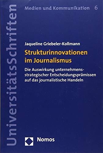 Strukturinnovationen im Journalismus: Die Auswirkung unternehmensstrategischer Entscheidungsprämissen auf das journalistische Handeln (Nomos Universitatsschriften - Medien Und Kommunikation, Band 6)
