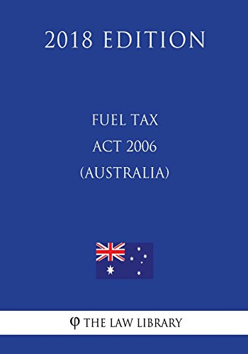 Fuel Tax Act 2006 (Australia) (2018 Edition)
