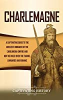 Charlemagne: A Captivating Guide to the Greatest Monarch of the Carolingian Empire and How He Ruled over the Franks, Lombards, and Romans