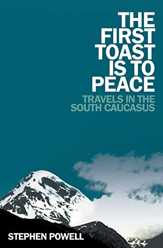 The First Toast is to Peace: Travels in the South Caucasus