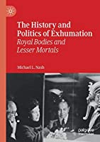 The History and Politics of Exhumation: Royal Bodies and Lesser Mortals
