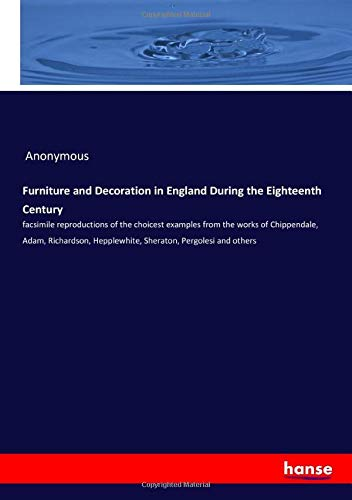 Furniture and Decoration in England During the Eighteenth Century: facsimile reproductions of the choicest examples from the works of Chippendale, ... Hepplewhite, Sheraton, Pergolesi and others