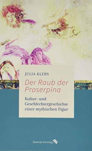 Der Raub der Proserpina: Kultur- und Geschlechtergeschichte einer mythischen Figur