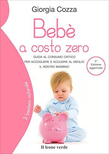 Bebè a costo zero: Guida al consumo critico per accogliere e accudire al meglio il nostro bambino (Il bambino naturale) (Italian Edition)