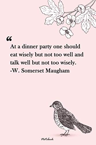 At a dinner party one should eat wisely but not too well and talk well but not too wisely. -W. Somerset Maugham: Unique Lined Notebook 120 pages   ... every girl   flowers birds notebook for girls
