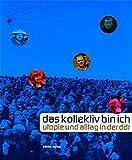 das kollektiv bin ich: Utopie und Alltag in der DDR