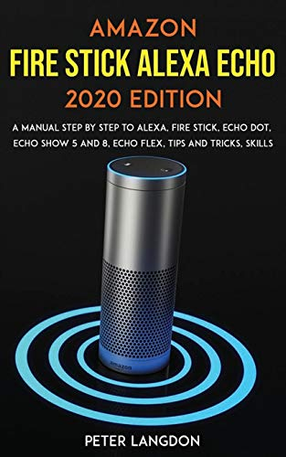 Amazon Fire Stick Alexa Echo 2020 Edition: A Manual Step by Step to Alexa, Fire Stick, Echo Dot, Echo Show 5 and 8, Echo Flex, Tips and Tricks, Skills.