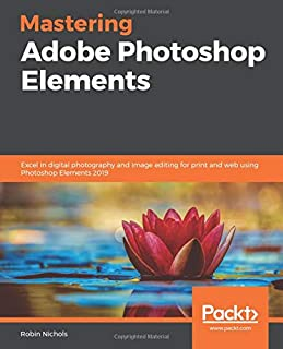Mastering Adobe Photoshop Elements: Excel in digital photography and image editing for print and web using Photoshop Elements 2019
