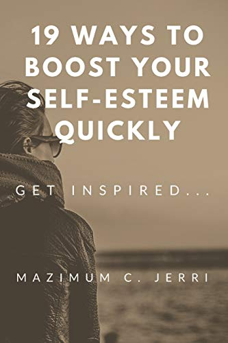 19 Ways to Boost Your Self-Esteem Quickly: GET INSPIRED...