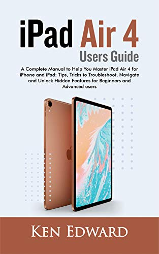 iPad Air 4 Users Guide: A Complete Manual to Help You Master iPad Air 4 for iPhone and iPad: Tips, Tricks to Troubleshoot, Navigate and Unlock Hidden Features for Beginners and Advanced users