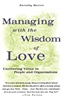 Managing with the Wisdom of Love: Uncovering Virtue in People and Organizations (Jossey Bass Business & Management Series)