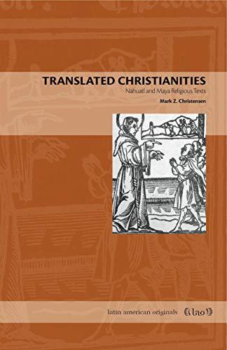 Translated Christianities: Nahuatl and Maya Religious Texts (Latin American Originals)