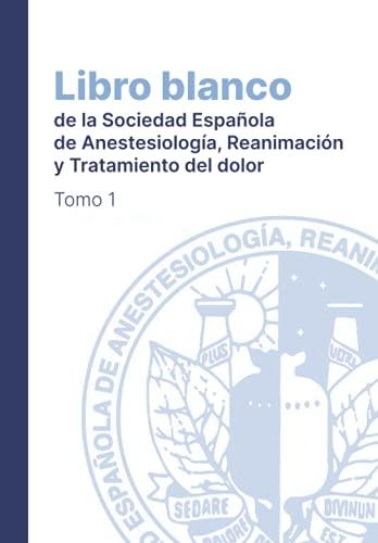 Libro Blanco de la Sociedad Española de Anestesia y Reanimación: Tomo 1 (Libro Blanco de Anestesia y Reanimación)