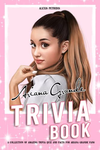 Ariana Grande Trivia Book: An Awesome Collection Of Trivia Questions And Facts For True Fans Of Ariana Grande.