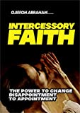 Intercessory Faith: The Power To Change Disappoint To Appointment (English Edition)...