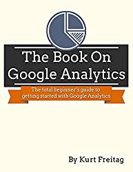 The Book on Google Analytics: The total beginner's guide to getting started with Google Analytics