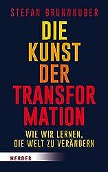 Die Kunst der Transformation. Wie wir lernen, die Welt zu verändern. Von Stefan Brunnhuber.