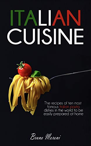 ITALIAN CUISINE: The recipes of ten most famous italian dishes in the world to be easily prepared at home (English Edition)