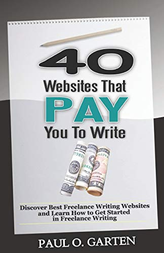 40 Websites That Pay You To Write: Discover Best Freelance Writing Websites and Learn How to Get Started in Freelance Writing