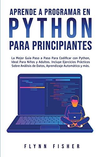 Aprende a Programar en Python Para Principiantes: La mejor guía paso a paso para codificar con Python, ideal para niños y adultos. Incluye ejercicios ... de datos, aprendizaje automático y más.