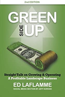 Green Side Up: Straight Talk on Growing & Operating A Profitable Landscape Business