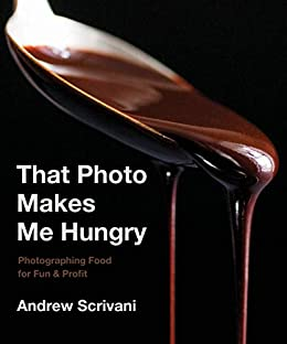 That Photo Makes Me Hungry: Photographing Food for Fun & Profit by [Andrew Scrivani]