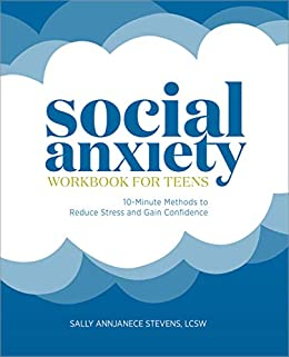 Social Anxiety Workbook for Teens: 10-Minute Methods to Reduce Stress and Gain Confidence by [Sally Annjanece Stevens LCSW]