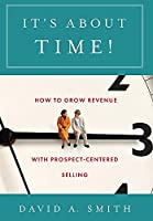 It's About Time!: How to Grow Revenue with Prospect-Centered Selling