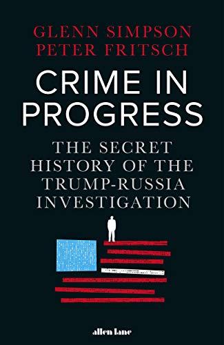 Crime in Progress: The Secret History of the Trump-Russia Investigation (English Edition)