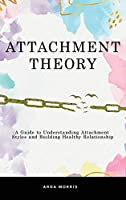 Attachment Theory: A Guide to Understanding Attachment Styles and Building Healthy Relationship