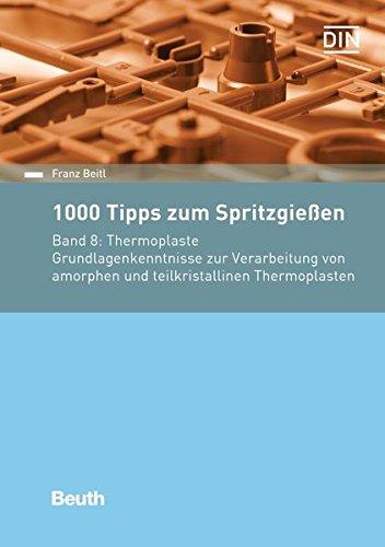 1000 Tipps zum Spritzgießen: Band 8: Thermoplaste Grundlagenkenntnisse zur Verarbeitung von amorphen und teilkristallinen Thermoplasten (Beuth Praxis)