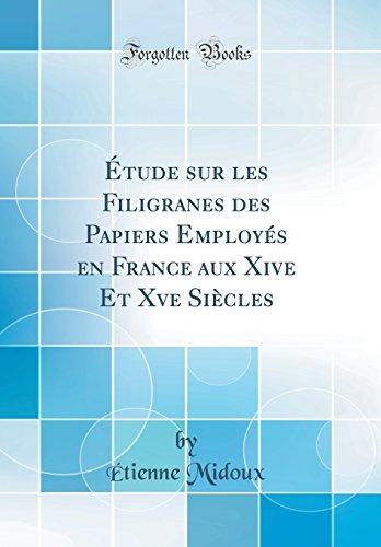 Étude sur les Filigranes des Papiers Employés en France aux Xive Et Xve Siècles (Classic Reprint)