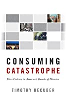 Consuming Catastrophe: Mass Culture in America's Decade of Disaster