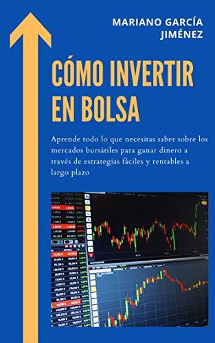 Cómo invertir en Bolsa: Aprende todo lo que necesitas saber sobre los mercados bursátiles para ganar dinero a través de estrategias fáciles y rentables a largo plazo