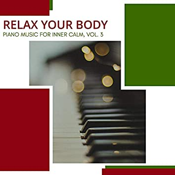 Relax Your Body - Piano Music For Inner Calm, Vol. 3