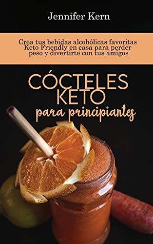 Cócteles Keto para principiantes: Crea tus bebidas alcohólicas favoritas Keto Friendly en casa para perder peso y divertirte con tus amigos (Spanish Edition)